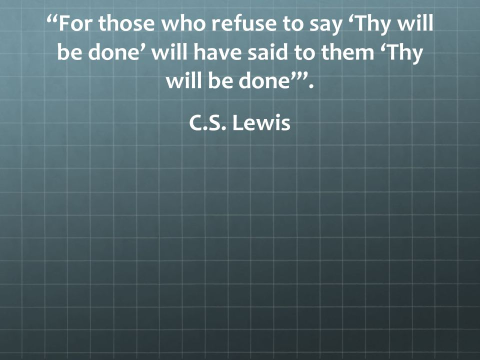 For those who refuse to say 'Thy will be done' will have said to them 'Thy will be done' .