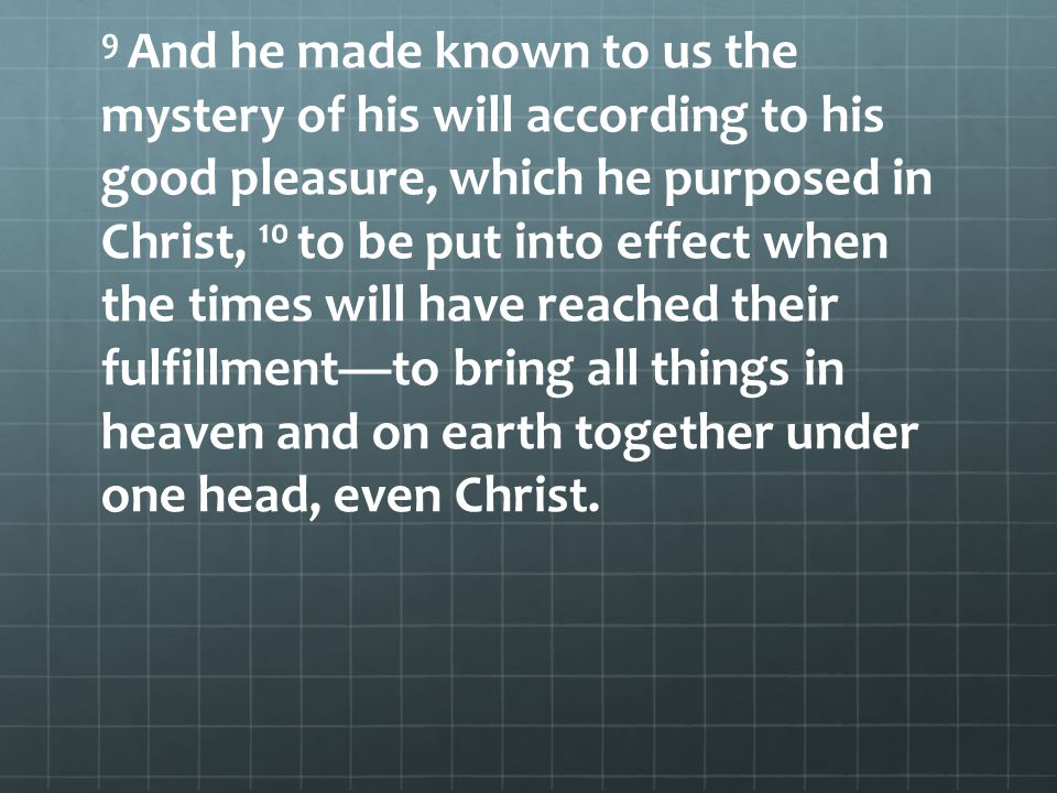 9 And he made known to us the mystery of his will according to his good pleasure, which he purposed in Christ, 10 to be put into effect when the times will have reached their fulfillment—to bring all things in heaven and on earth together under one head, even Christ.
