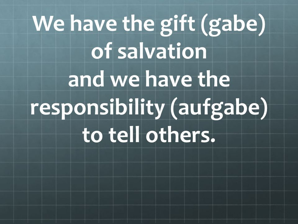 We have the gift (gabe) of salvation and we have the responsibility (aufgabe) to tell others.