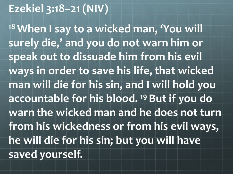 Ezekiel 3:18–21 (NIV) 18 When I say to a wicked man, 'You will surely die,' and you do not warn him or speak out to dissuade him from his evil ways in order to save his life, that wicked man will die for his sin, and I will hold you accountable for his blood.