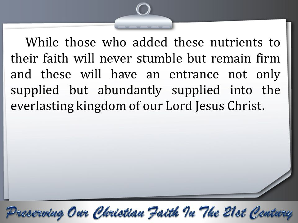 Your Logo While those who added these nutrients to their faith will never stumble but remain firm and these will have an entrance not only supplied but abundantly supplied into the everlasting kingdom of our Lord Jesus Christ.