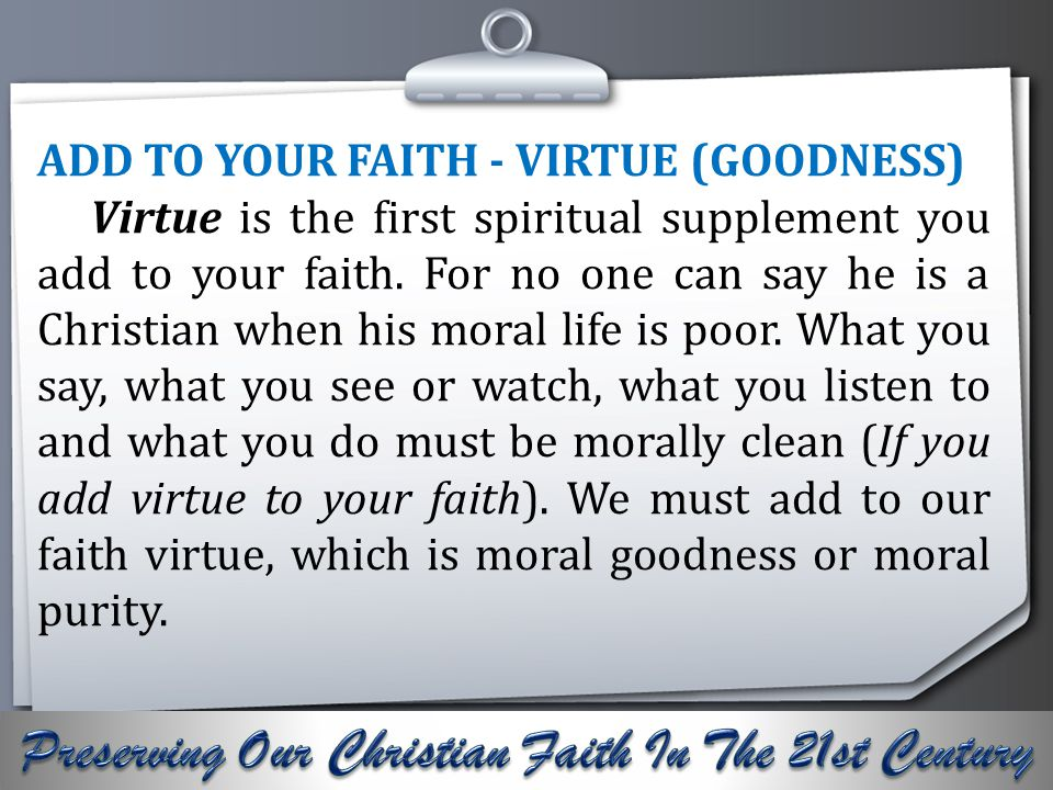 Your Logo ADD TO YOUR FAITH - VIRTUE (GOODNESS) Virtue is the first spiritual supplement you add to your faith.