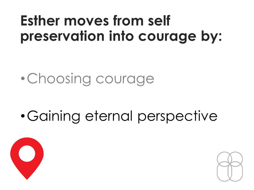 Esther moves from self preservation into courage by: Choosing courage Gaining eternal perspective