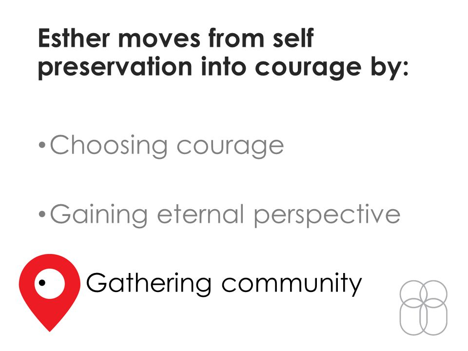 Esther moves from self preservation into courage by: Choosing courage Gaining eternal perspective Gathering community