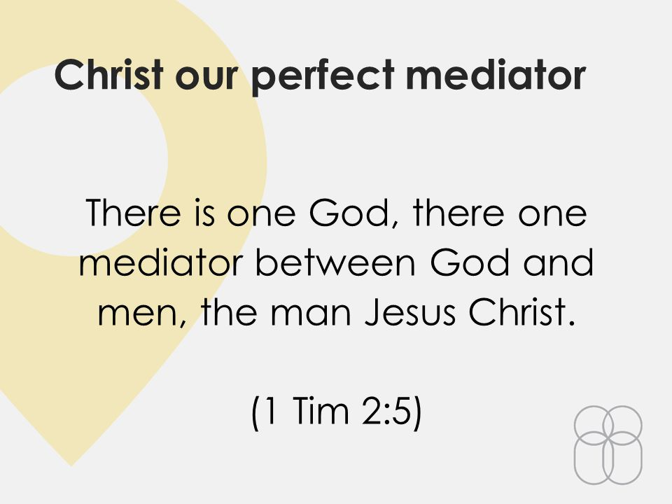 Christ our perfect mediator There is one God, there one mediator between God and men, the man Jesus Christ.