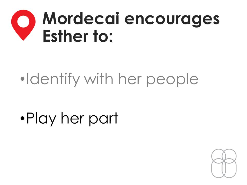 Mordecai encourages Esther to: Identify with her people Play her part