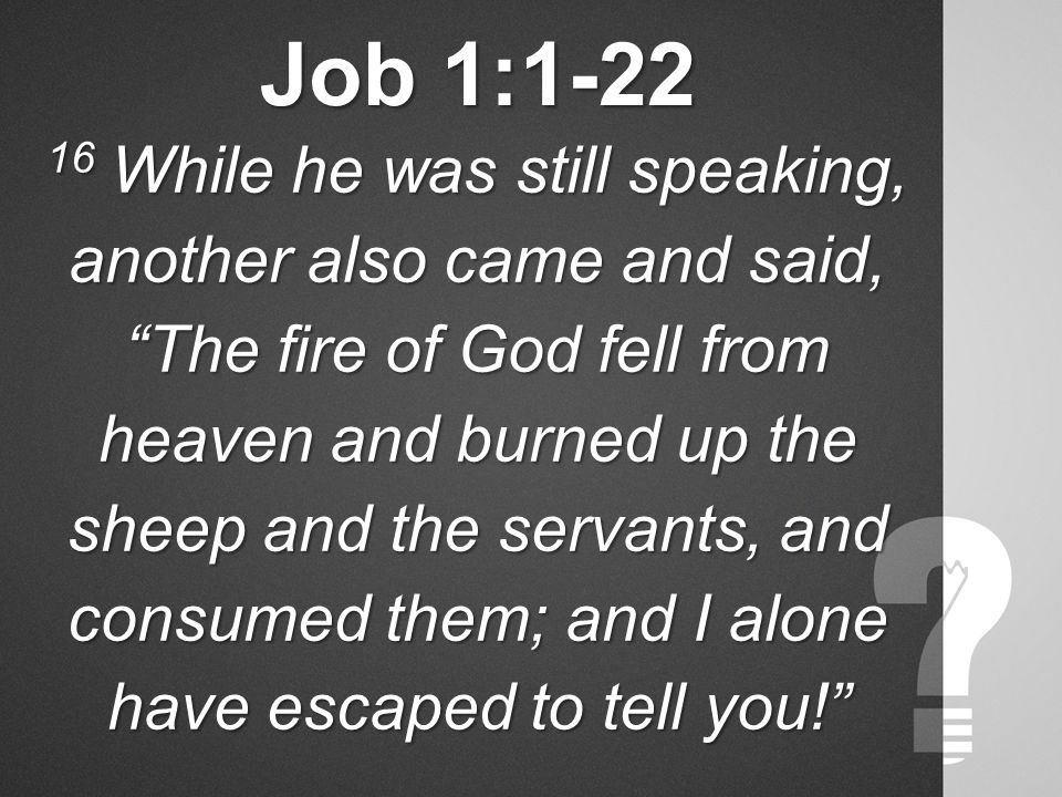 Job 1:1-22 16 While he was still speaking, another also came and said, The fire of God fell from heaven and burned up the sheep and the servants, and consumed them; and I alone have escaped to tell you!