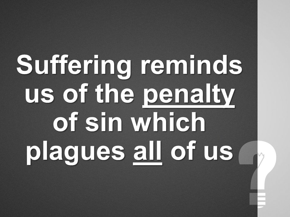 Suffering reminds us of the penalty of sin which plagues all of us