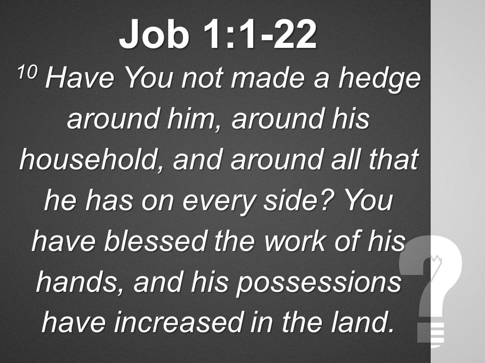 Job 1:1-22 10 Have You not made a hedge around him, around his household, and around all that he has on every side.