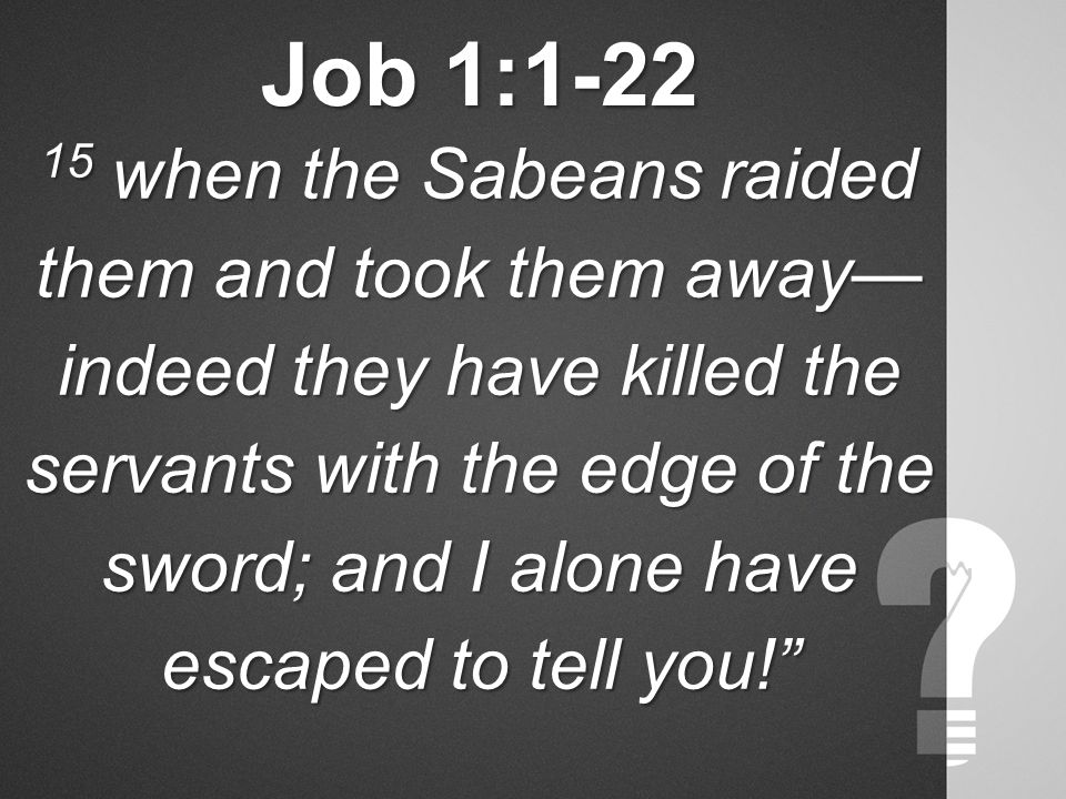 Job 1:1-22 15 when the Sabeans raided them and took them away— indeed they have killed the servants with the edge of the sword; and I alone have escaped to tell you!