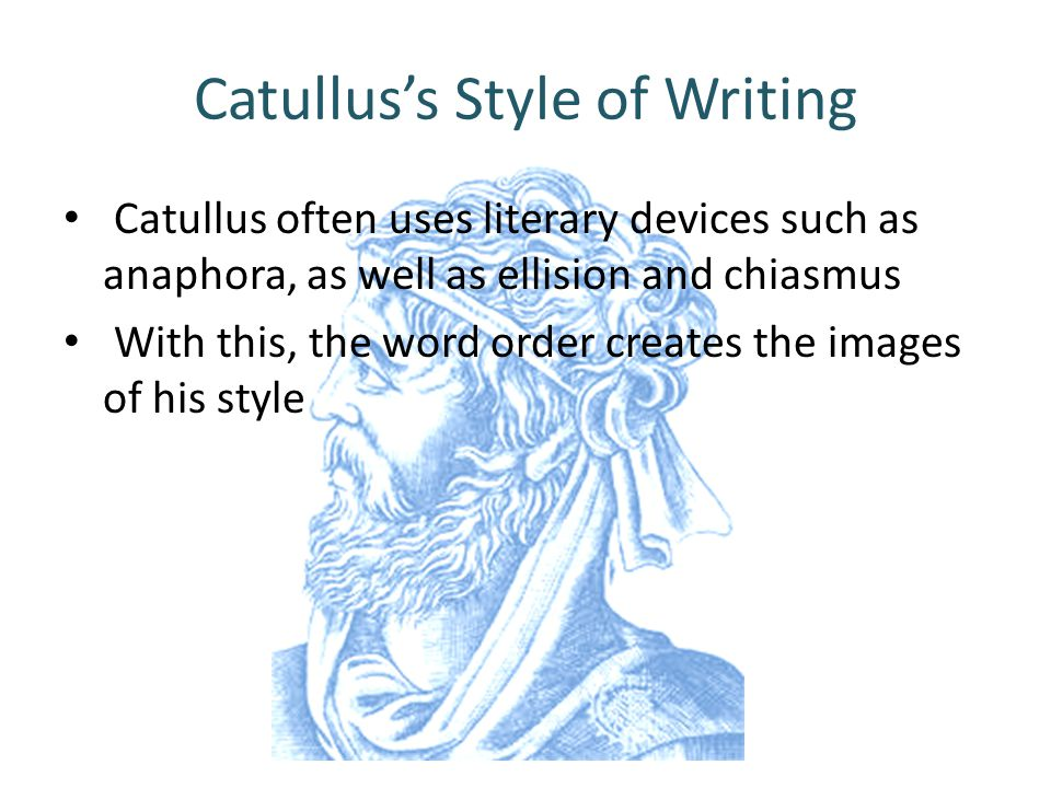 Catullus's Style of Writing Catullus often uses literary devices such as anaphora, as well as ellision and chiasmus With this, the word order creates the images of his style