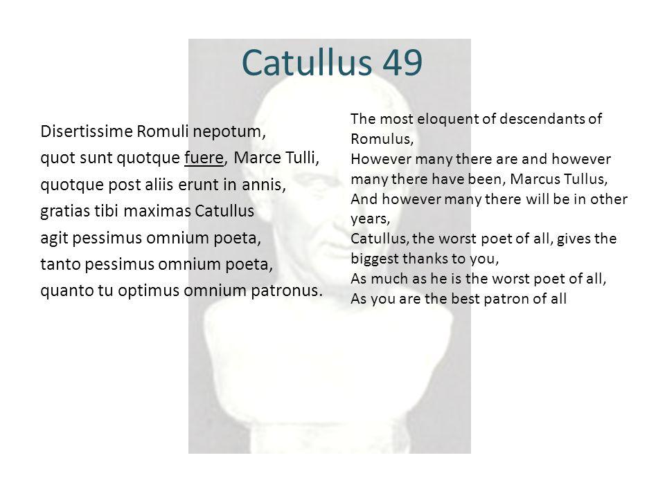 Catullus 49 Disertissime Romuli nepotum, quot sunt quotque fuere, Marce Tulli, quotque post aliis erunt in annis, gratias tibi maximas Catullus agit pessimus omnium poeta, tanto pessimus omnium poeta, quanto tu optimus omnium patronus.