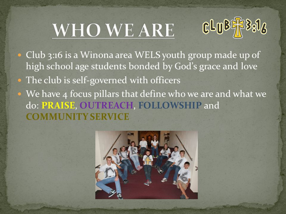 Club 3:16 is a Winona area WELS youth group made up of high school age students bonded by God's grace and love The club is self-governed with officers