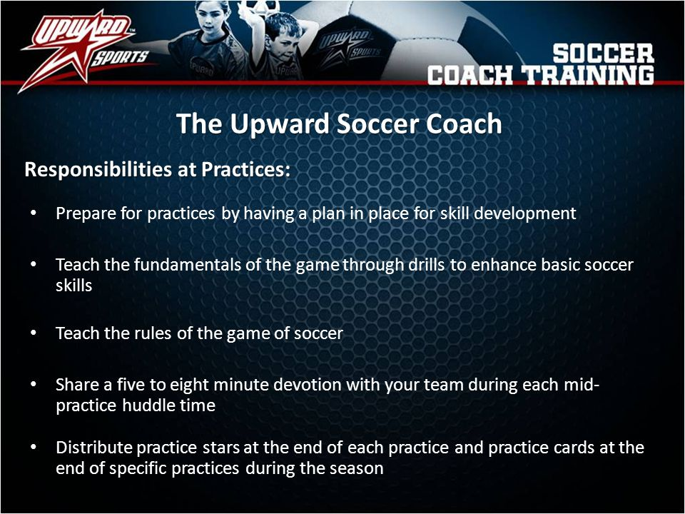 Participate in player introductions and pre-game prayer led by the referees Support the referee with positive comments throughout each game Know and follow the substitution system each game At the end of each game, conduct a game day star presentation with all players and parents The Upward Soccer Coach Responsibilities at Games: