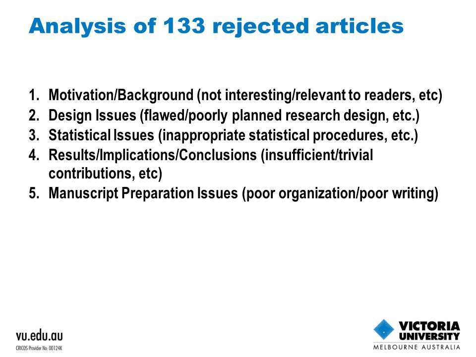 Analysis of 133 rejected articles 1.Motivation/Background (not interesting/relevant to readers, etc) 2.Design Issues (flawed/poorly planned research design, etc.) 3.Statistical Issues (inappropriate statistical procedures, etc.) 4.Results/Implications/Conclusions (insufficient/trivial contributions, etc) 5.Manuscript Preparation Issues (poor organization/poor writing)