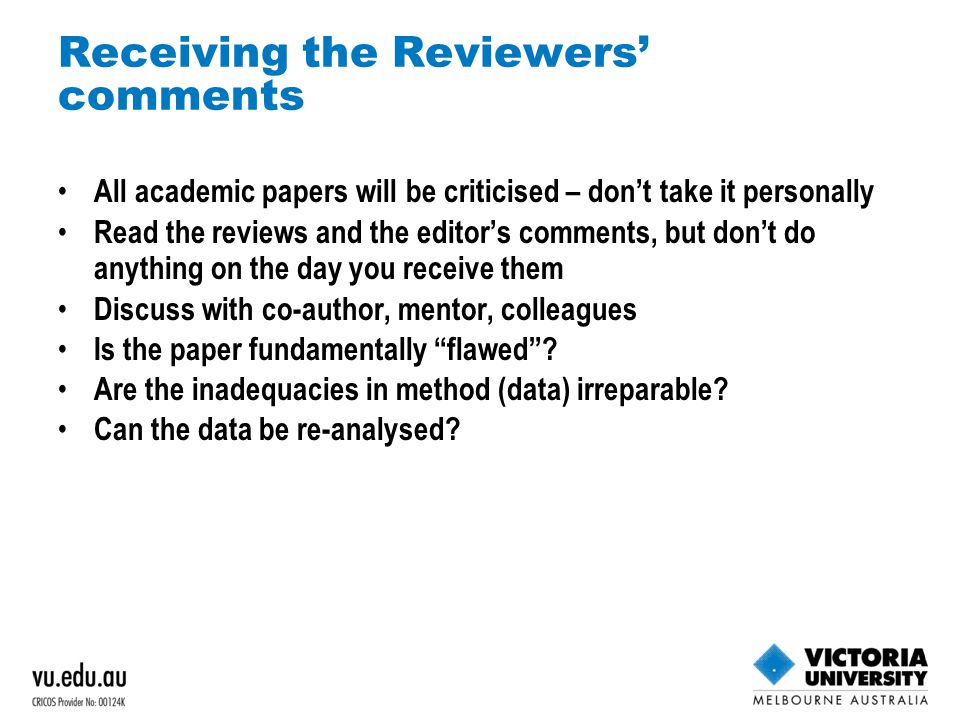 Receiving the Reviewers' comments All academic papers will be criticised – don't take it personally Read the reviews and the editor's comments, but don't do anything on the day you receive them Discuss with co-author, mentor, colleagues Is the paper fundamentally flawed .