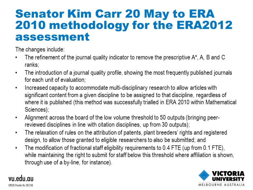 Senator Kim Carr 20 May to ERA 2010 methodology for the ERA2012 assessment The changes include: The refinement of the journal quality indicator to remove the prescriptive A*, A, B and C ranks; The introduction of a journal quality profile, showing the most frequently published journals for each unit of evaluation; Increased capacity to accommodate multi-disciplinary research to allow articles with significant content from a given discipline to be assigned to that discipline, regardless of where it is published (this method was successfully trialled in ERA 2010 within Mathematical Sciences); Alignment across the board of the low volume threshold to 50 outputs (bringing peer- reviewed disciplines in line with citation disciplines, up from 30 outputs); The relaxation of rules on the attribution of patents, plant breeders' rights and registered design, to allow those granted to eligible researchers to also be submitted; and The modification of fractional staff eligibility requirements to 0.4 FTE (up from 0.1 FTE), while maintaining the right to submit for staff below this threshold where affiliation is shown, through use of a by-line, for instance).