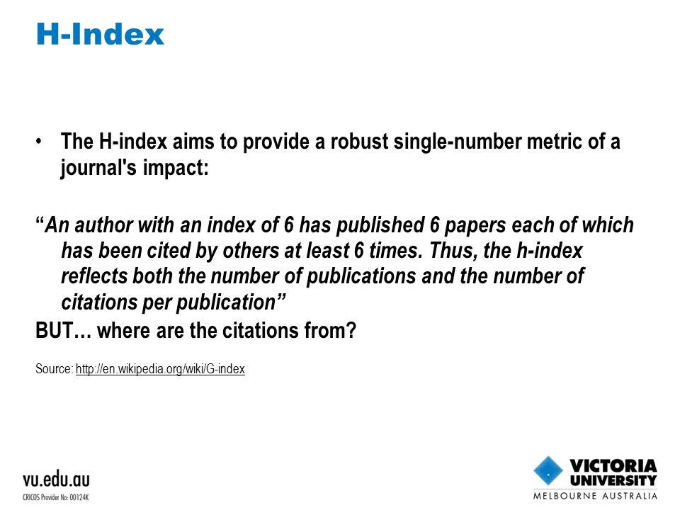 H-Index The H-index aims to provide a robust single-number metric of a journal s impact: An author with an index of 6 has published 6 papers each of which has been cited by others at least 6 times.