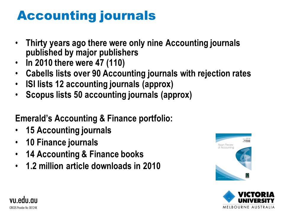 Accounting journals Thirty years ago there were only nine Accounting journals published by major publishers In 2010 there were 47 (110) Cabells lists over 90 Accounting journals with rejection rates ISI lists 12 accounting journals (approx) Scopus lists 50 accounting journals (approx) Emerald's Accounting & Finance portfolio: 15 Accounting journals 10 Finance journals 14 Accounting & Finance books 1.2 million article downloads in 2010