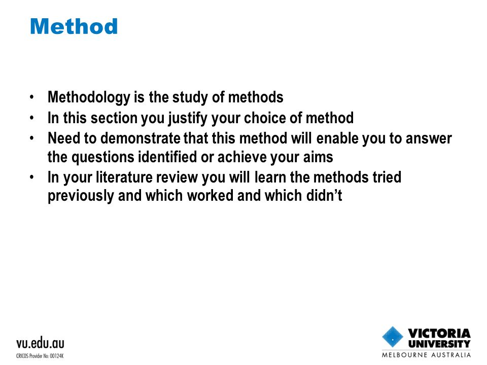 Method Methodology is the study of methods In this section you justify your choice of method Need to demonstrate that this method will enable you to answer the questions identified or achieve your aims In your literature review you will learn the methods tried previously and which worked and which didn't