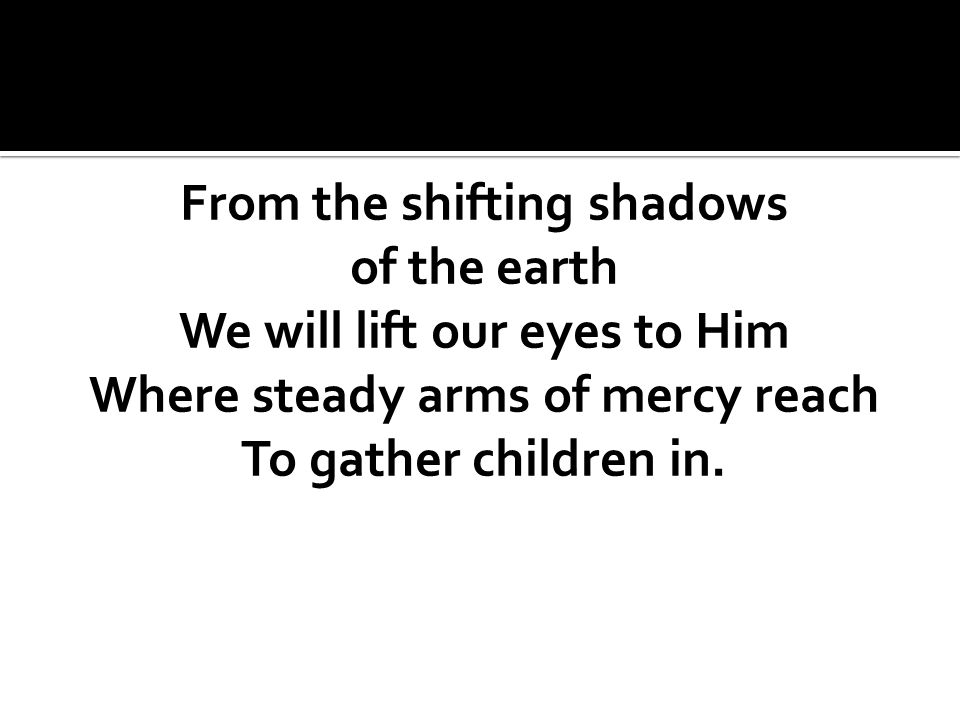 From the shifting shadows of the earth We will lift our eyes to Him Where steady arms of mercy reach To gather children in.