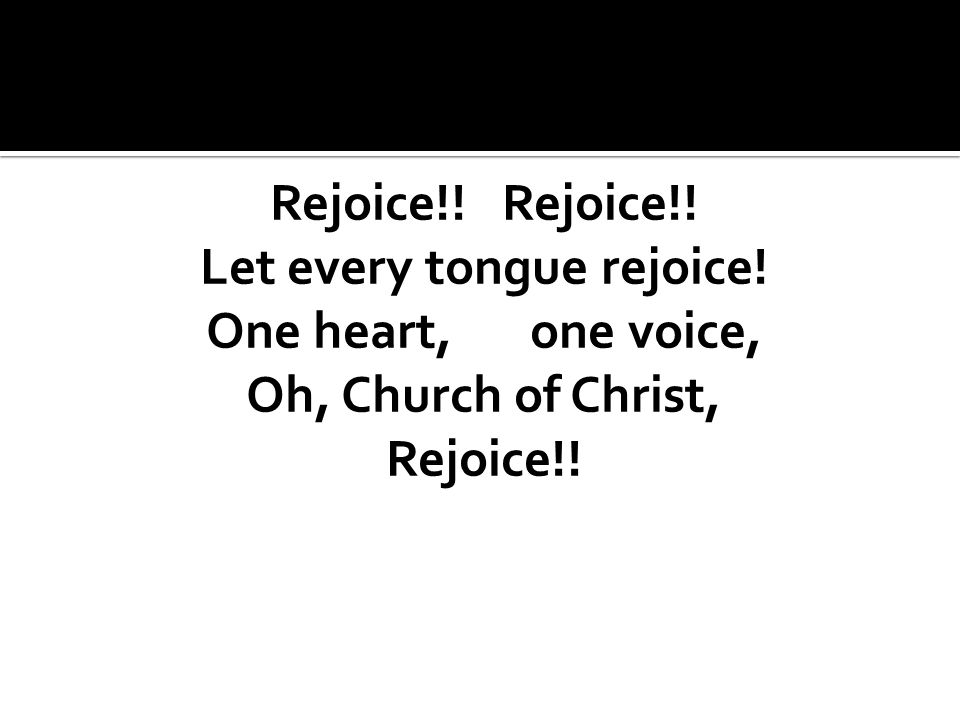 Rejoice!! Let every tongue rejoice! One heart, one voice, Oh, Church of Christ, Rejoice!!