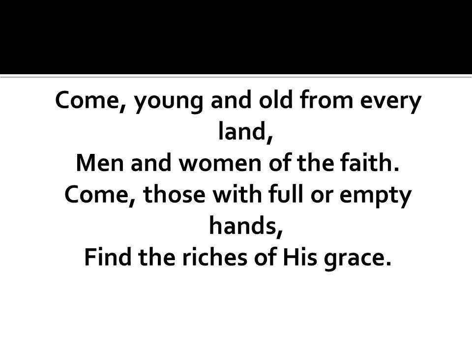 Come, young and old from every land, Men and women of the faith.