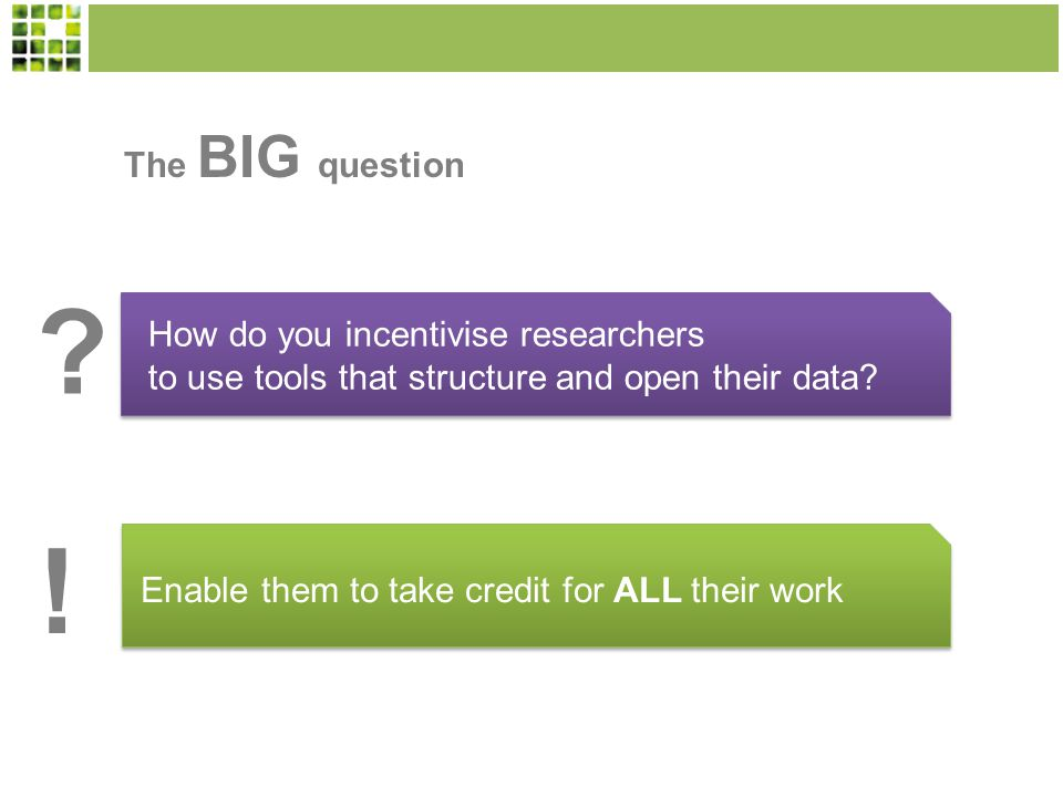 The BIG question How do you incentivise researchers to use tools that structure and open their data.