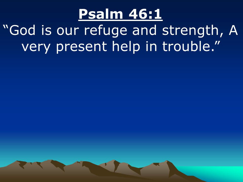Psalm 46:1 God is our refuge and strength, A very present help in trouble.