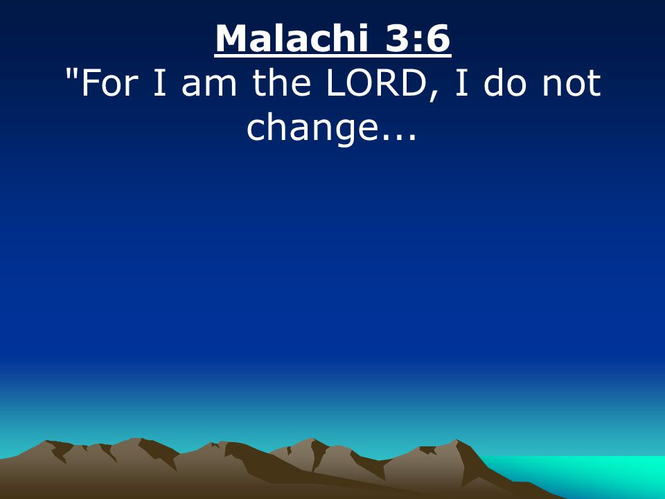 Malachi 3:6 For I am the LORD, I do not change...