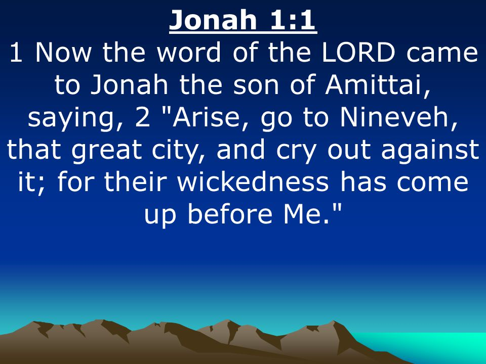 Jonah 1:1 1 Now the word of the LORD came to Jonah the son of Amittai, saying, 2 Arise, go to Nineveh, that great city, and cry out against it; for their wickedness has come up before Me.