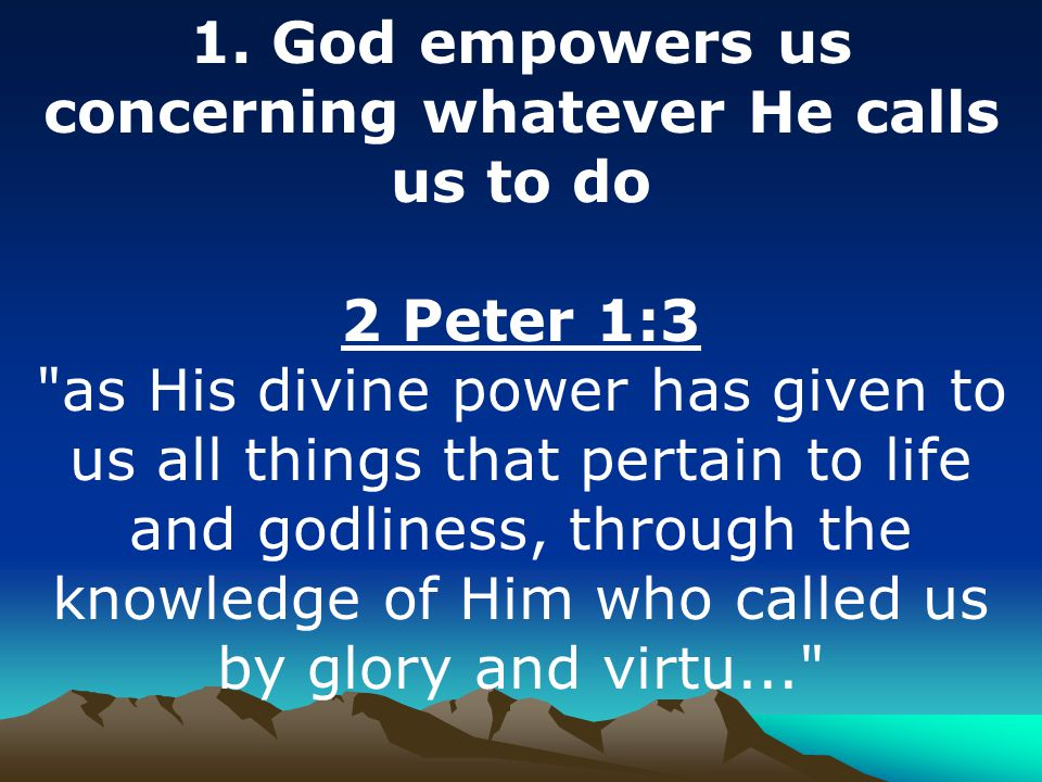 1. God empowers us concerning whatever He calls us to do 2 Peter 1:3