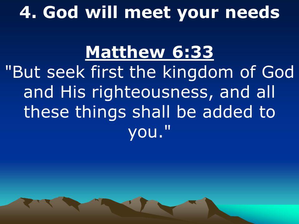 4. God will meet your needs Matthew 6:33