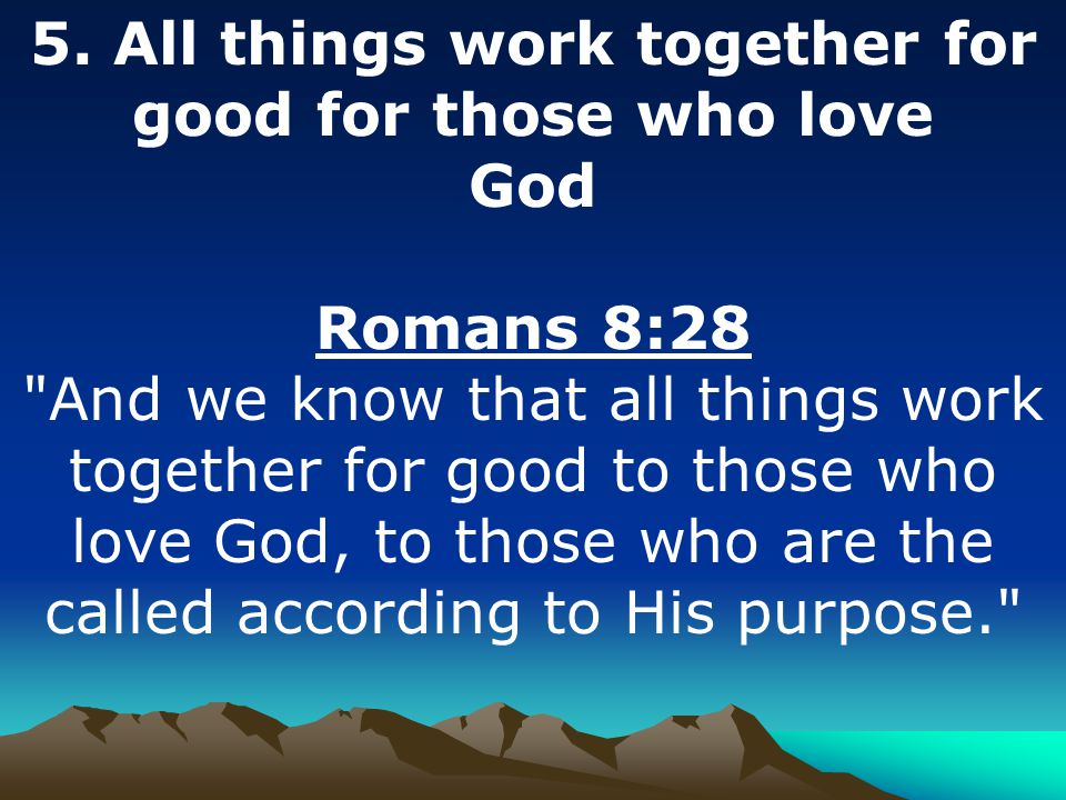 5. All things work together for good for those who love God Romans 8:28
