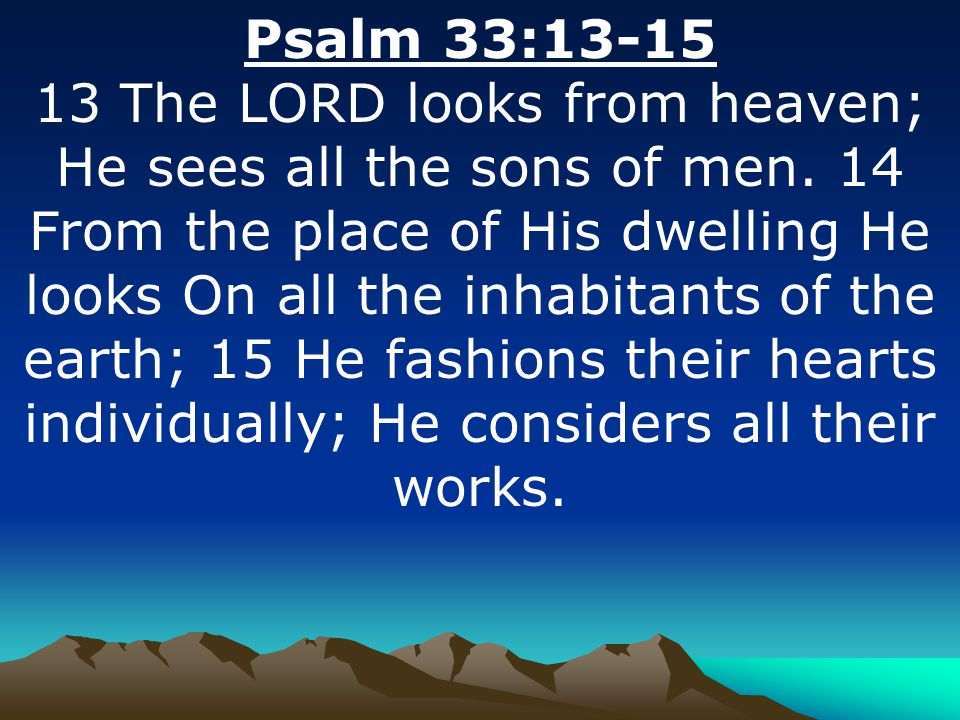Psalm 33:13-15 13 The LORD looks from heaven; He sees all the sons of men.