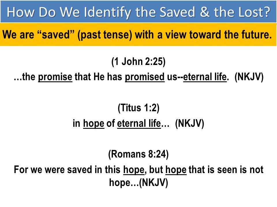 (1 John 2:25) …the promise that He has promised us--eternal life. (NKJV) (Titus 1:2) in hope of eternal life… (NKJV) (Romans 8:24) For we were saved i