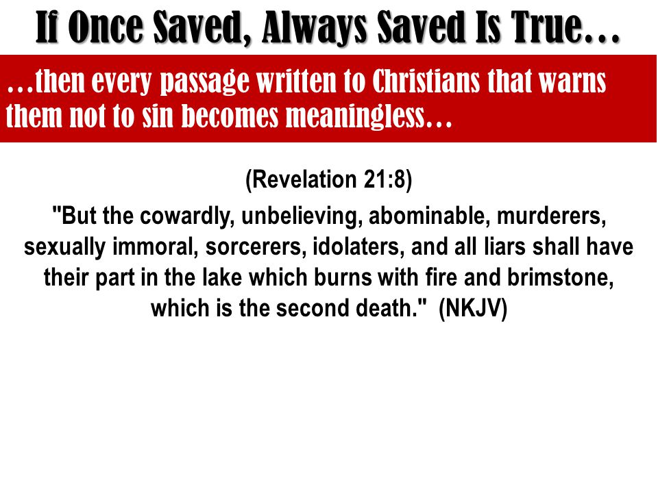 (Revelation 21:8) But the cowardly, unbelieving, abominable, murderers, sexually immoral, sorcerers, idolaters, and all liars shall have their part in the lake which burns with fire and brimstone, which is the second death. (NKJV) If Once Saved, Always Saved Is True… …then every passage written to Christians that warns them not to sin becomes meaningless…