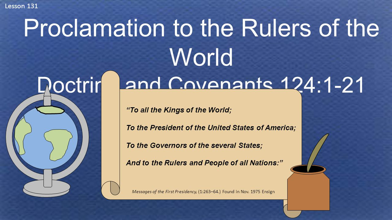 Lesson 131 Proclamation to the Rulers of the World Doctrine and Covenants 124:1-21 To all the Kings of the World; To the President of the United States of America; To the Governors of the several States; And to the Rulers and People of all Nations: Messages of the First Presidency, (1:263–64.) Found in Nov.