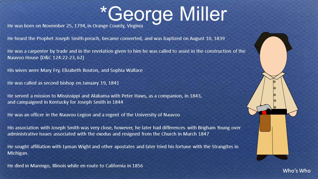 *George Miller He was born on November 25, 1794, in Orange County, Virginia He heard the Prophet Joseph Smith preach, became converted, and was baptized on August 10, 1839 He was a carpenter by trade and in the revelation given to him he was called to assist in the construction of the Nauvoo House (D&C 124:22-23, 62) His wives were Mary Fry, Elizabeth Bouton, and Sophia Wallace He was called as second bishop on January 19, 1841 He served a mission to Mississippi and Alabama with Peter Haws, as a companion, in 1843, and campaigned in Kentucky for Joseph Smith in 1844 He was an officer in the Nauvoo Legion and a regent of the University of Nauvoo His association with Joseph Smith was very close, however, he later had differences with Brigham Young over administrative issues associated with the exodus and resigned from the Church in March 1847 He sought affiliation with Lyman Wight and other apostates and later tried his fortune with the Strangites in Michigan.