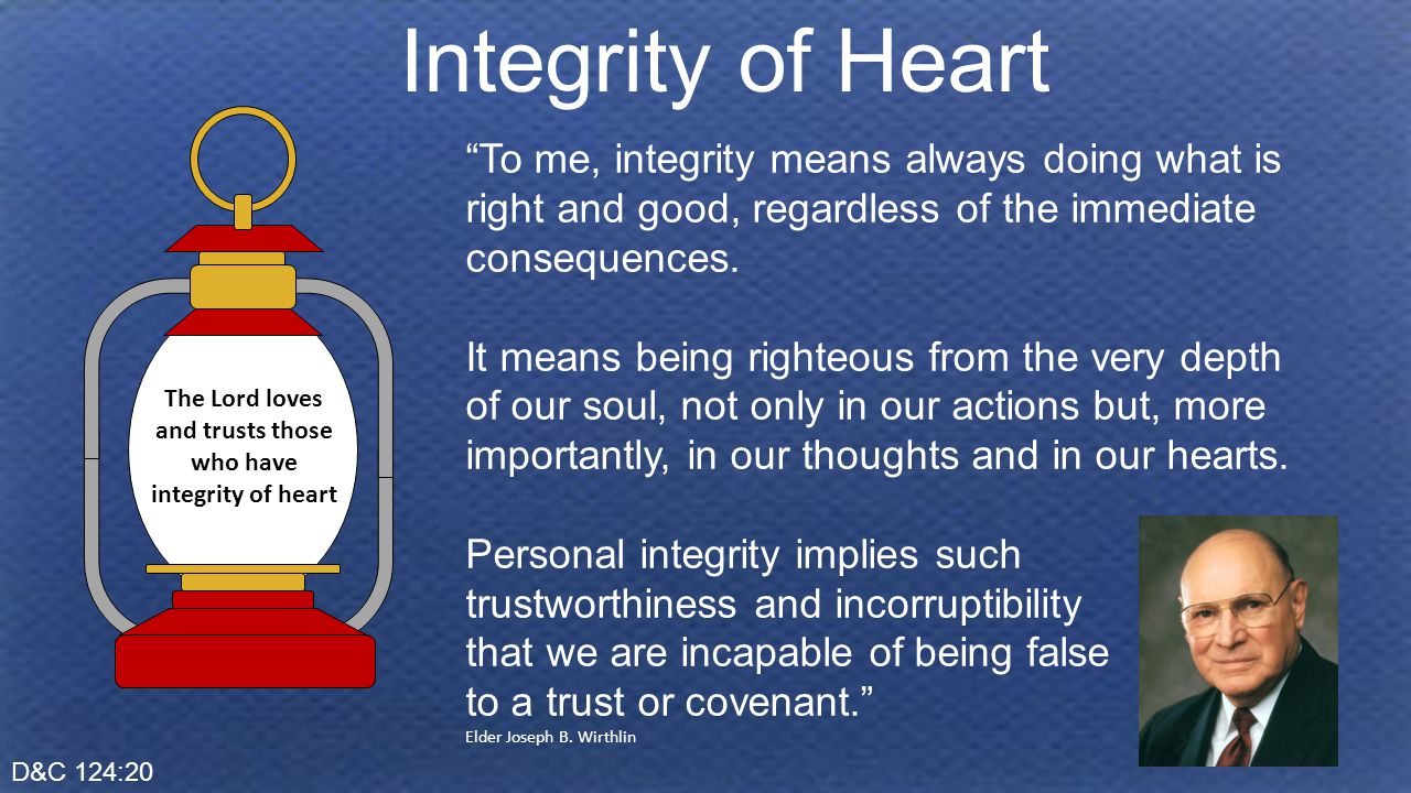 D&C 124:20 Integrity of Heart The Lord loves and trusts those who have integrity of heart To me, integrity means always doing what is right and good, regardless of the immediate consequences.