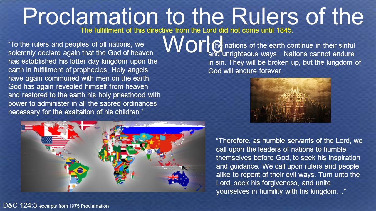 Proclamation to the Rulers of the World D&C 124:3 excerpts from 1975 Proclamation To the rulers and peoples of all nations, we solemnly declare again that the God of heaven has established his latter-day kingdom upon the earth in fulfillment of prophecies.