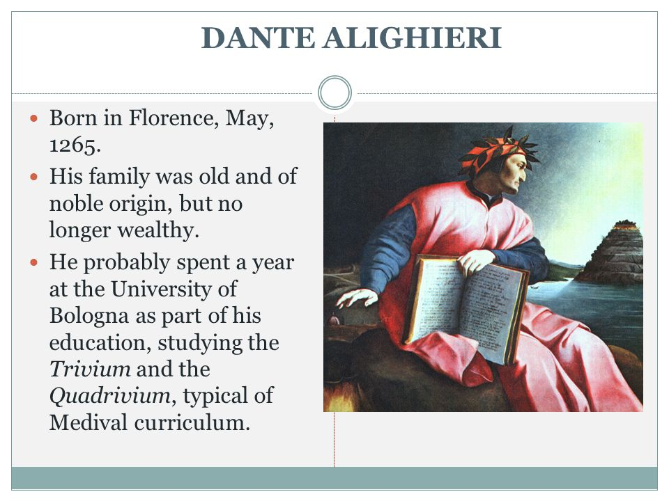 DANTE ALIGHIERI Born in Florence, May, 1265. His family was old and of noble origin, but no longer wealthy. He probably spent a year at the University