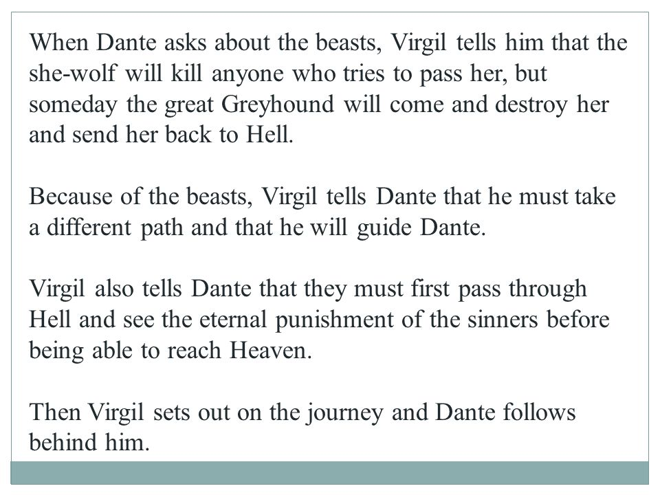 When Dante asks about the beasts, Virgil tells him that the she-wolf will kill anyone who tries to pass her, but someday the great Greyhound will come