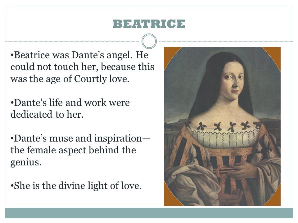 Beatrice was Dante's angel. He could not touch her, because this was the age of Courtly love. Dante's life and work were dedicated to her. Dante's mus