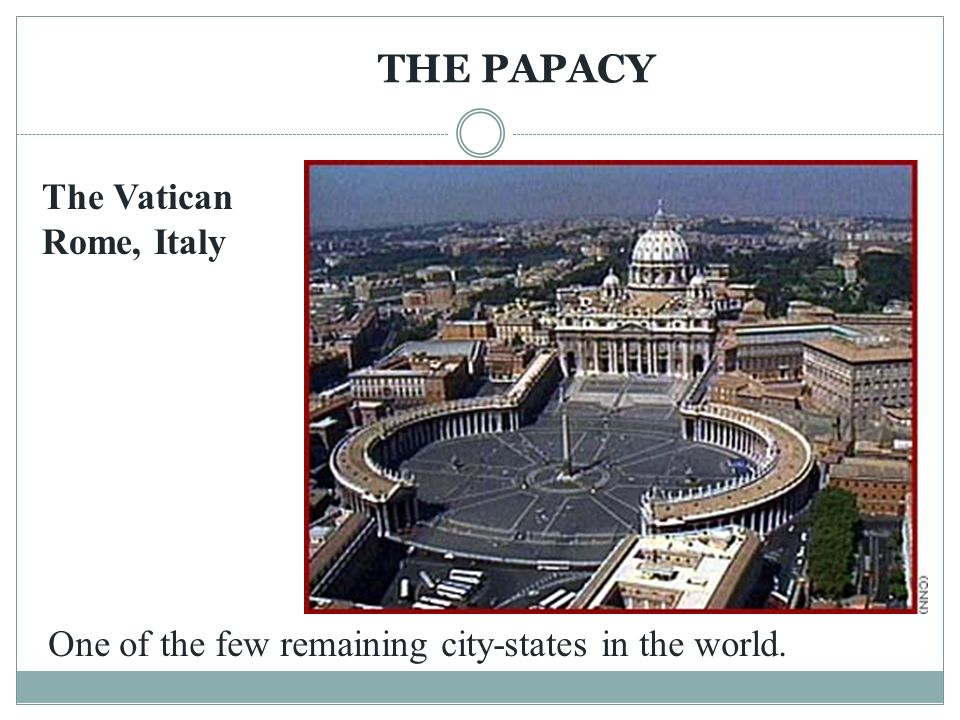THE PAPACY The Vatican Rome, Italy One of the few remaining city-states in the world.