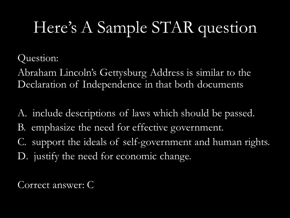 Here's A Sample STAR question Question: Abraham Lincoln's Gettysburg Address is similar to the Declaration of Independence in that both documents A.
