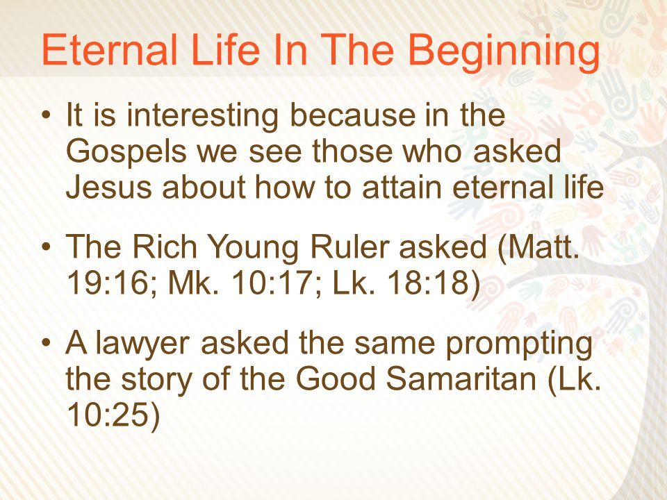 Eternal Life In The Beginning It is interesting because in the Gospels we see those who asked Jesus about how to attain eternal life The Rich Young Ruler asked (Matt.