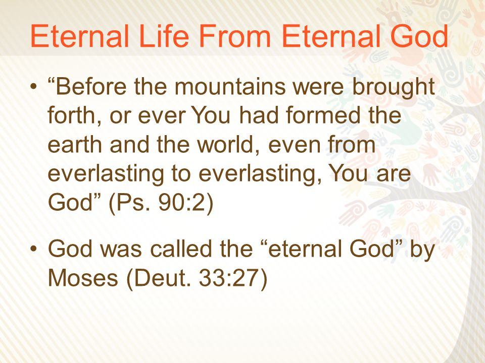 Eternal Life From Eternal God Before the mountains were brought forth, or ever You had formed the earth and the world, even from everlasting to everlasting, You are God (Ps.