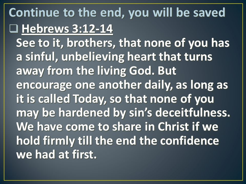 Continue to the end, you will be saved  Hebrews 3:12-14 See to it, brothers, that none of you has a sinful, unbelieving heart that turns away from th