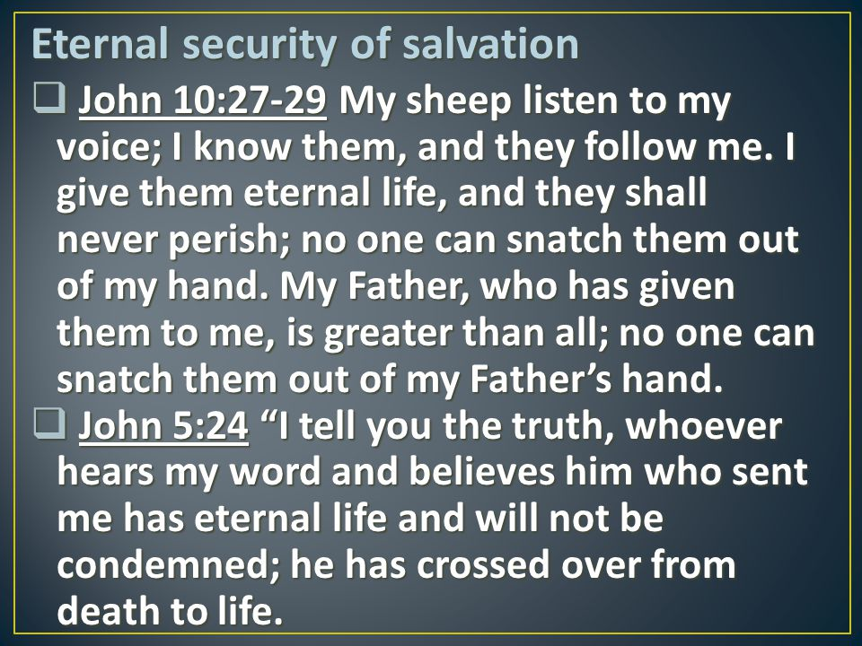 Eternal security of salvation  John 10:27-29 My sheep listen to my voice; I know them, and they follow me. I give them eternal life, and they shall n